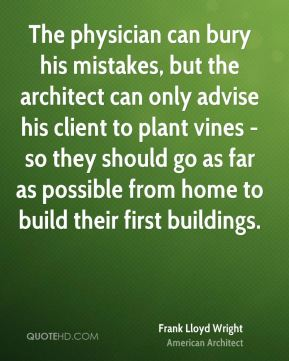 Frank Lloyd Wright - The physician can bury his mistakes, but the architect can only advise his client to plant vines - so they should go as far as possible from home to build their first buildings.