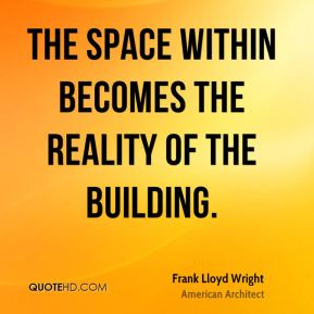 Frank lloyd wright the space within becomes the reality of the