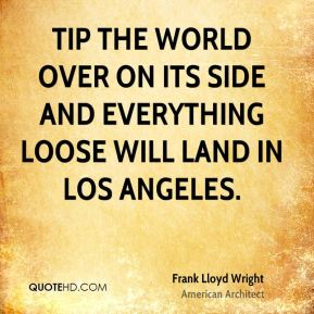 Tip the world over on its side and everything loose will land in Los Angeles.