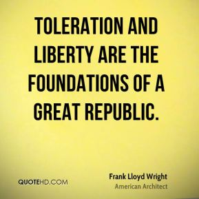 Toleration and liberty are the foundations of a great republic.
