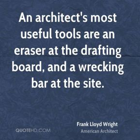 An architect's most useful tools are an eraser at the drafting board, and a wrecking bar at the site.