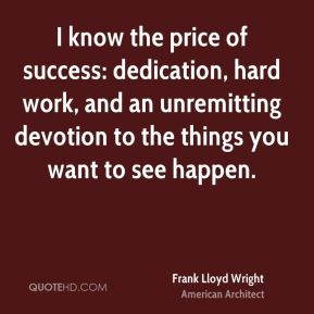 Frank Lloyd Wright - I know the price of success: dedication, hard work, and an unremitting devotion to the things you want to see happen.