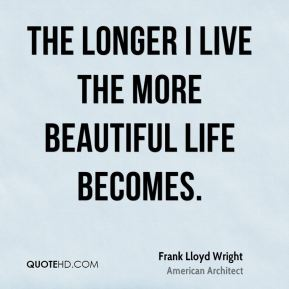 Frank Lloyd Wright - The longer I live the more beautiful life becomes. If you foolishly ignore beauty, you will soon find yourself without it. Your life will be impoverished. But if you invest in beauty, it will remain with you all the days of your life.