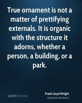 Frank Lloyd Wright - True ornament is not a matter of prettifying externals. It is organic with the structure it adorns, whether a person, a building, or a park.