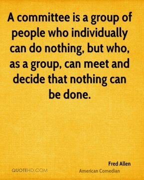 Fred Allen - A committee is a group of people who individually can do nothing, but who, as a group, can meet and decide that nothing can be done.