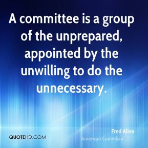 Fred Allen - A committee is a group of the unprepared, appointed by the unwilling to do the unnecessary.