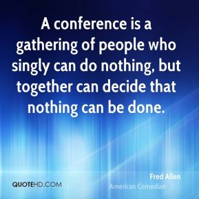 A conference is a gathering of people who singly can do nothing, but together can decide that nothing can be done.