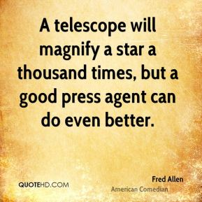 Fred Allen - A telescope will magnify a star a thousand times, but a good press agent can do even better.