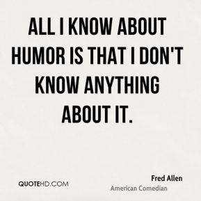 All I know about humor is that I don't know anything about it.