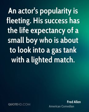 Fred Allen - An actor's popularity is fleeting. His success has the life expectancy of a small boy who is about to look into a gas tank with a lighted match.