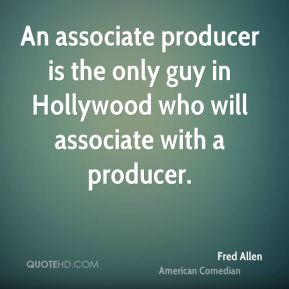 An associate producer is the only guy in Hollywood who will associate with a producer.