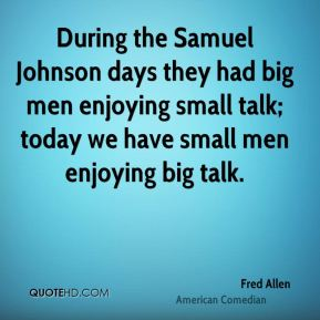 Fred Allen - During the Samuel Johnson days they had big men enjoying small talk; today we have small men enjoying big talk.