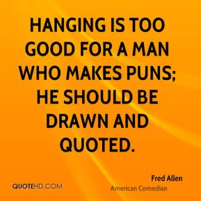 Fred Allen - Hanging is too good for a man who makes puns; he should be drawn and quoted.
