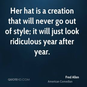 Her hat is a creation that will never go out of style; it will just look ridiculous year after year.