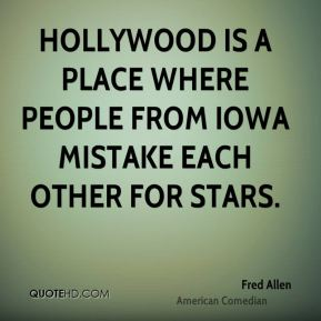 Fred Allen - Hollywood is a place where people from Iowa mistake each other for stars.