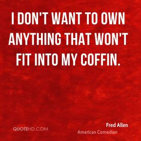 I don't want to own anything that won't fit into my coffin.