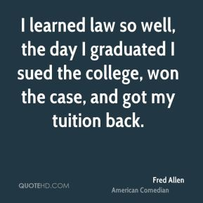 Fred Allen - I learned law so well, the day I graduated I sued the college, won the case, and got my tuition back.