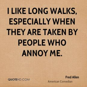 Fred Allen - I like long walks, especially when they are taken by people who annoy me.