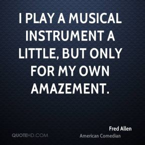 Fred Allen - I play a musical instrument a little, but only for my own amazement.