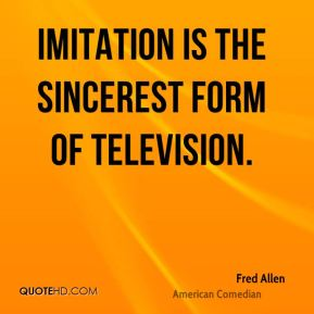 Fred Allen - Imitation is the sincerest form of television.