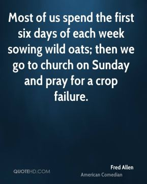 Fred Allen - Most of us spend the first six days of each week sowing wild oats; then we go to church on Sunday and pray for a crop failure.