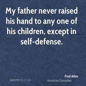 Fred Allen - My father never raised his hand to any one of his children, except in self-defense.