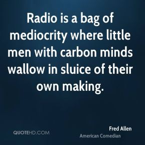 Fred Allen - Radio is a bag of mediocrity where little men with carbon minds wallow in sluice of their own making.