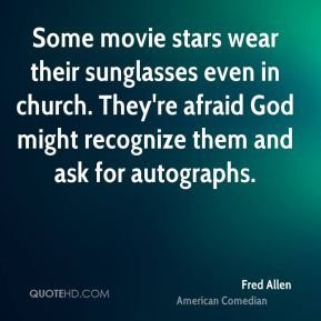 Fred Allen - Some movie stars wear their sunglasses even in church. They're afraid God might recognize them and ask for autographs.