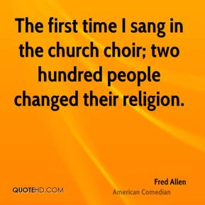 Fred Allen - The first time I sang in the church choir; two hundred people changed their religion.