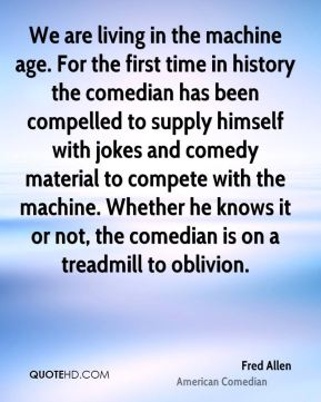 Fred Allen - We are living in the machine age. For the first time in history the comedian has been compelled to supply himself with jokes and comedy material to compete with the machine. Whether he knows it or not, the comedian is on a treadmill to oblivion.