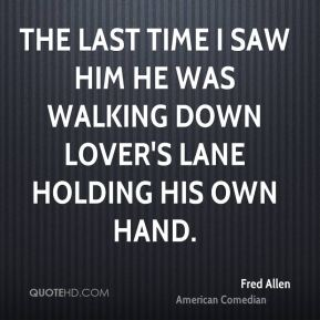 Fred Allen - The last time I saw him he was walking down lover's lane holding his own hand.