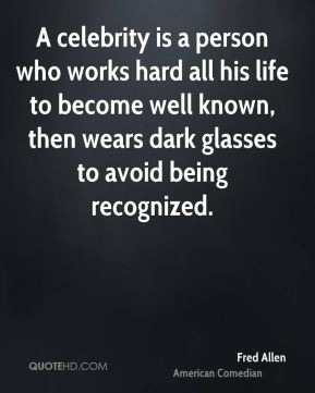 Fred Allen - A celebrity is a person who works hard all his life to become well known, then wears dark glasses to avoid being recognized.