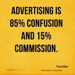 Fred Allen - Advertising is 85% confusion and 15% commission.