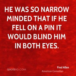 Fred Allen - He was so narrow minded that if he fell on a pin it would blind him in both eyes.