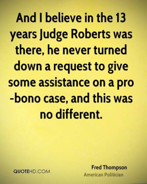 Fred Thompson - And I believe in the 13 years Judge Roberts was there, he never turned down a request to give some assistance on a pro-bono case, and this was no different.