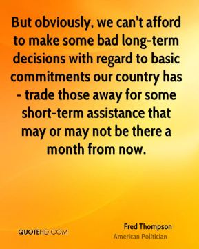 But obviously, we can't afford to make some bad long-term decisions with regard to basic commitments our country has - trade those away for some short-term assistance that may or may not be there a month from now.