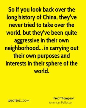 So if you look back over the long history of China, they've never tried to take over the world, but they've been quite aggressive in their own neighborhood... in carrying out their own purposes and interests in their sphere of the world.