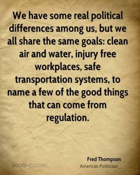 We have some real political differences among us, but we all share the same goals: clean air and water, injury free workplaces, safe transportation systems, to name a few of the good things that can come from regulation.