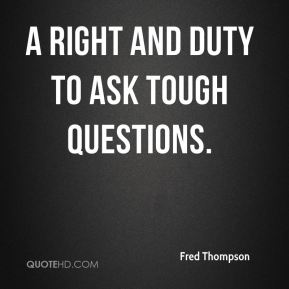 a right and duty to ask tough questions.