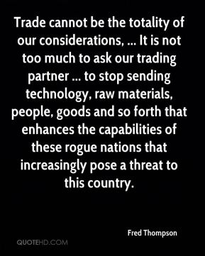 Fred Thompson - Trade cannot be the totality of our considerations, ... It is not too much to ask our trading partner ... to stop sending technology, raw materials, people, goods and so forth that enhances the capabilities of these rogue nations that increasingly pose a threat to this country.