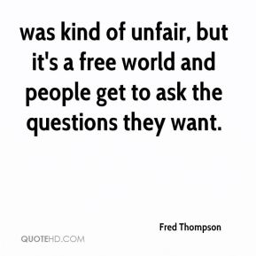 was kind of unfair, but it's a free world and people get to ask the questions they want.