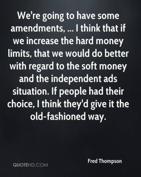 We're going to have some amendments, ... I think that if we increase the hard money limits, that we would do better with regard to the soft money and the independent ads situation. If people had their choice, I think they'd give it the old-fashioned way.