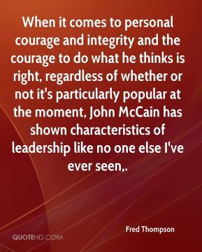 When it comes to personal courage and integrity and the courage to do what he thinks is right, regardless of whether or not it's particularly popular at the moment, John McCain has shown characteristics of leadership like no one else I've ever seen.