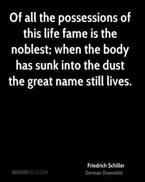 Friedrich Schiller - Of all the possessions of this life fame is the noblest; when the body has sunk into the dust the great name still lives.