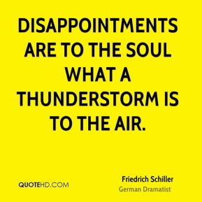 Friedrich Schiller - Disappointments are to the soul what a thunderstorm is to the air.