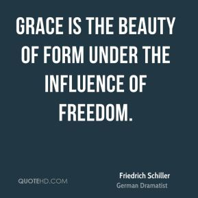 Friedrich Schiller - Grace is the beauty of form under the influence of freedom.