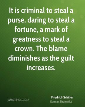 Friedrich Schiller - It is criminal to steal a purse, daring to steal a fortune, a mark of greatness to steal a crown. The blame diminishes as the guilt increases.