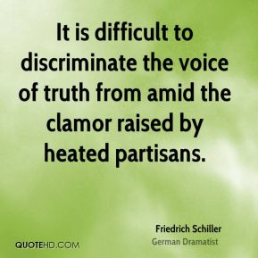 It is difficult to discriminate the voice of truth from amid the clamor raised by heated partisans.