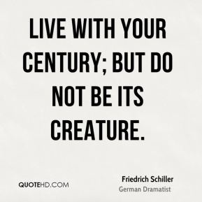 Live with your century; but do not be its creature.