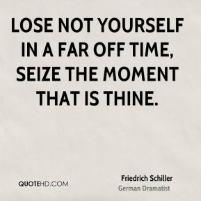 Friedrich Schiller - Lose not yourself in a far off time, seize the moment that is thine.
